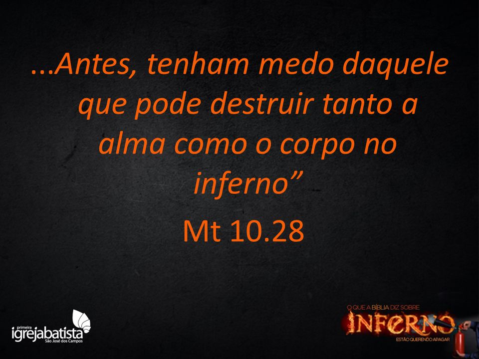 ...Antes, tenham medo daquele que pode destruir tanto a alma como o corpo no inferno Mt 10.28