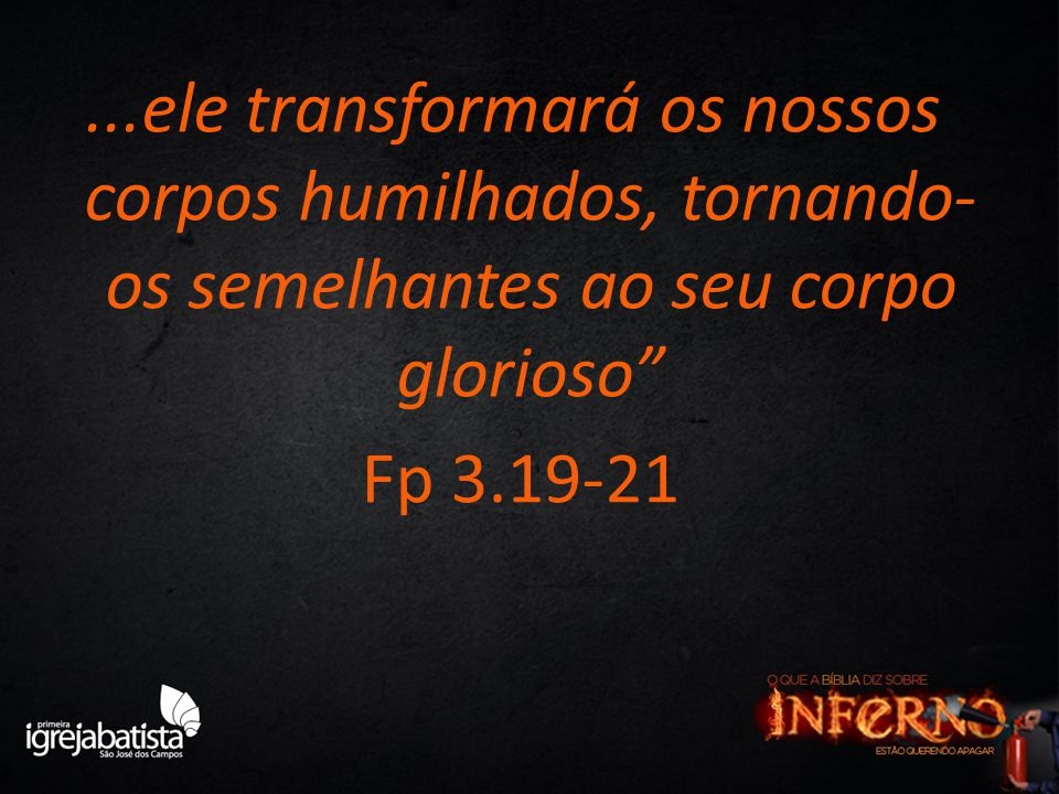 ...ele transformará os nossos corpos humilhados, tornando-os semelhantes ao seu corpo glorioso Fp 3.19-21