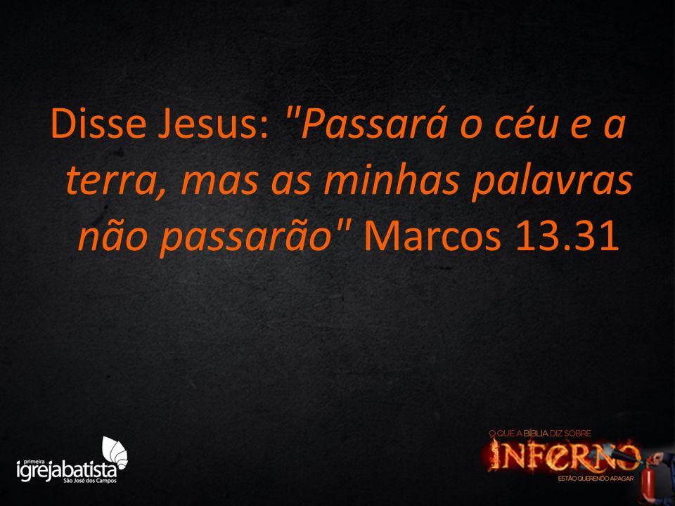 Disse Jesus: Passará o céu e a terra, mas as minhas palavras não passarão Marcos 13.31