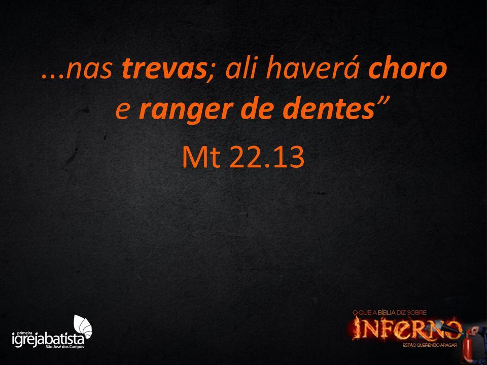 ...nas trevas; ali haverá choro e ranger de dentes Mt 22.13
