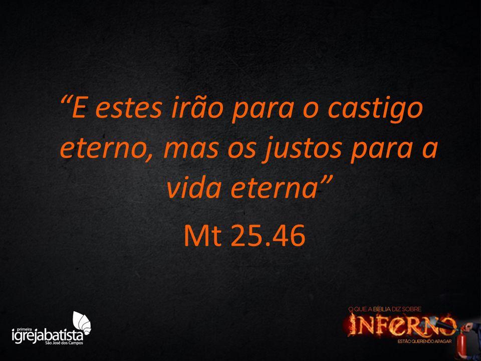 E estes irão para o castigo eterno, mas os justos para a vida eterna Mt 25.46