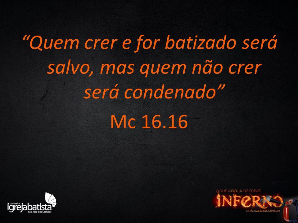Quem crer e for batizado será salvo, mas quem não crer será condenado Mc 16.16