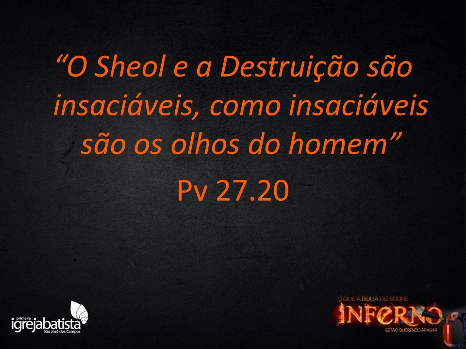 O Sheol e a Destruição são insaciáveis, como insaciáveis são os olhos do homem Pv 27.20