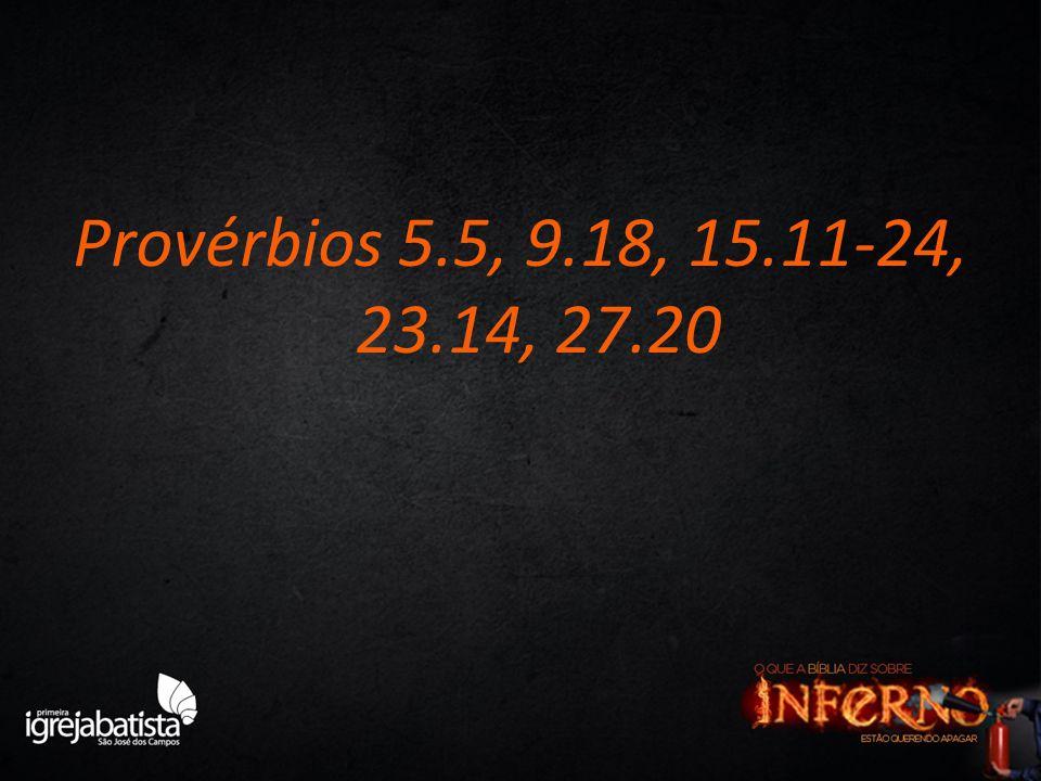Provérbios 5.5, 9.18, 15.11-24, 23.14, 27.20