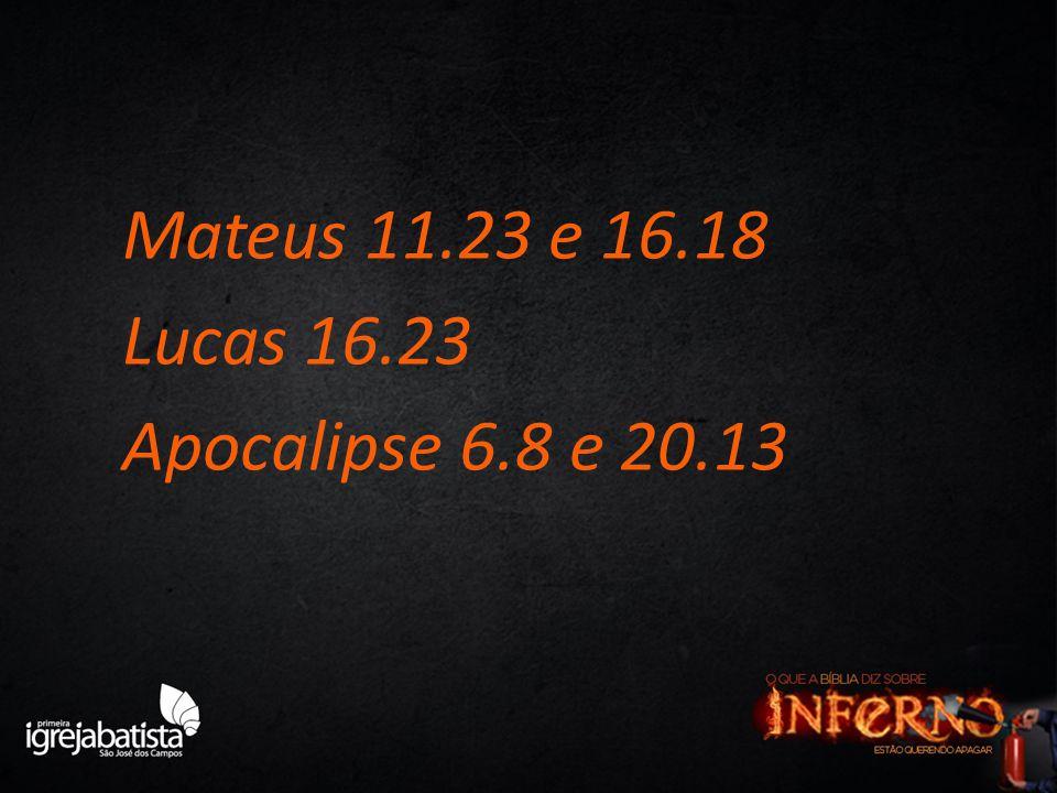 Mateus 11.23 e 16.18 Lucas 16.23 Apocalipse 6.8 e 20.13