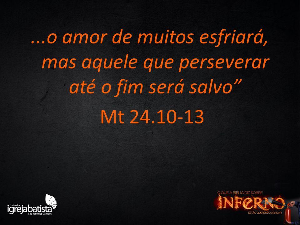 ...o amor de muitos esfriará, mas aquele que perseverar até o fim será salvo Mt 24.10-13
