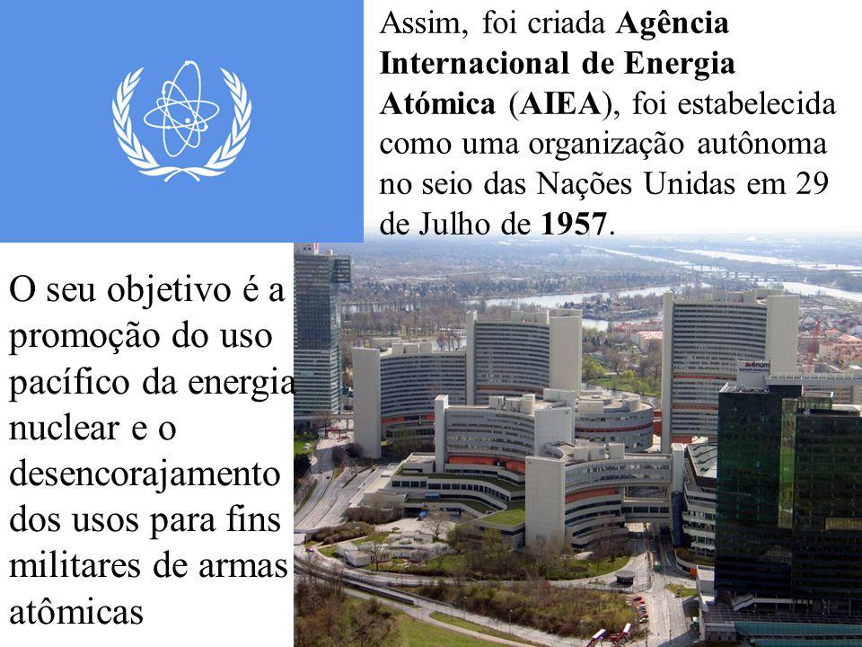 Assim, foi criada Agência Internacional de Energia Atómica (AIEA), foi estabelecida como uma organização autônoma no seio das Nações Unidas em 29 de Julho de 1957.