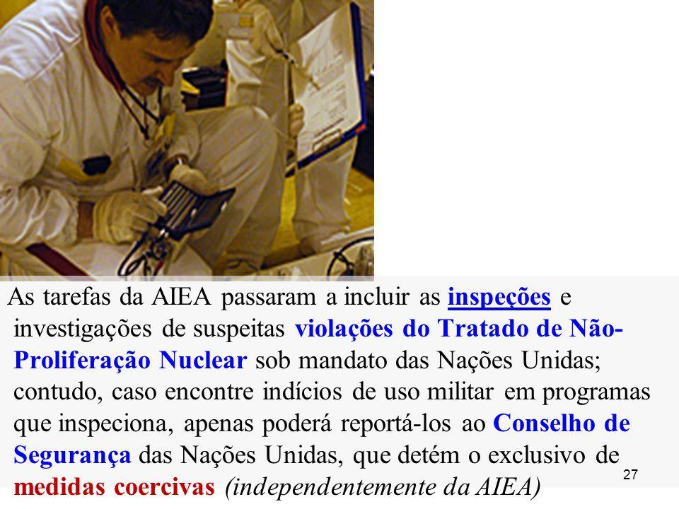 As tarefas da AIEA passaram a incluir as inspeções e investigações de suspeitas violações do Tratado de Não-Proliferação Nuclear sob mandato das Nações Unidas; contudo, caso encontre indícios de uso militar em programas que inspeciona, apenas poderá reportá-los ao Conselho de Segurança das Nações Unidas, que detém o exclusivo de medidas coercivas (independentemente da AIEA)