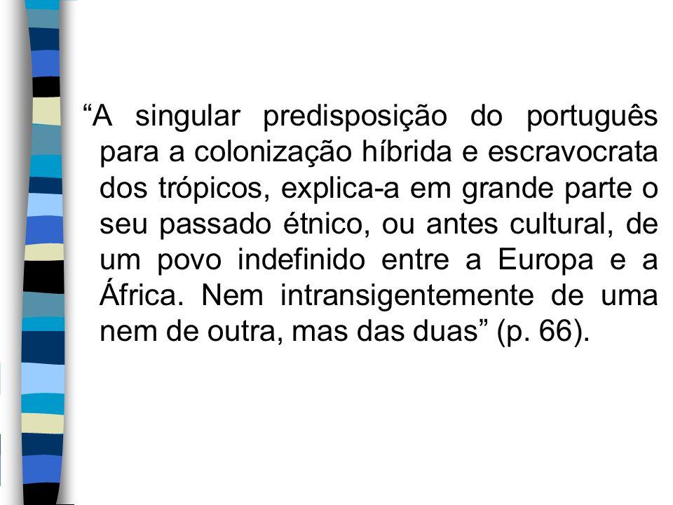 A singular predisposição do português para a colonização híbrida e escravocrata dos trópicos, explica-a em grande parte o seu passado étnico, ou antes cultural, de um povo indefinido entre a Europa e a África.