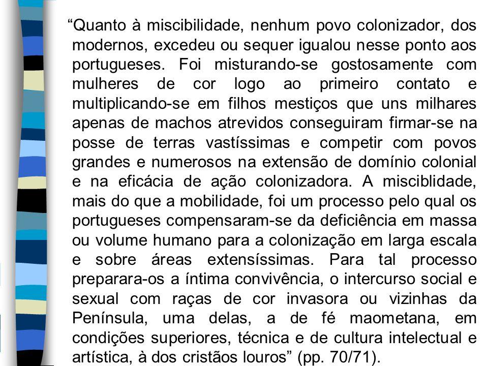 Quanto à miscibilidade, nenhum povo colonizador, dos modernos, excedeu ou sequer igualou nesse ponto aos portugueses.