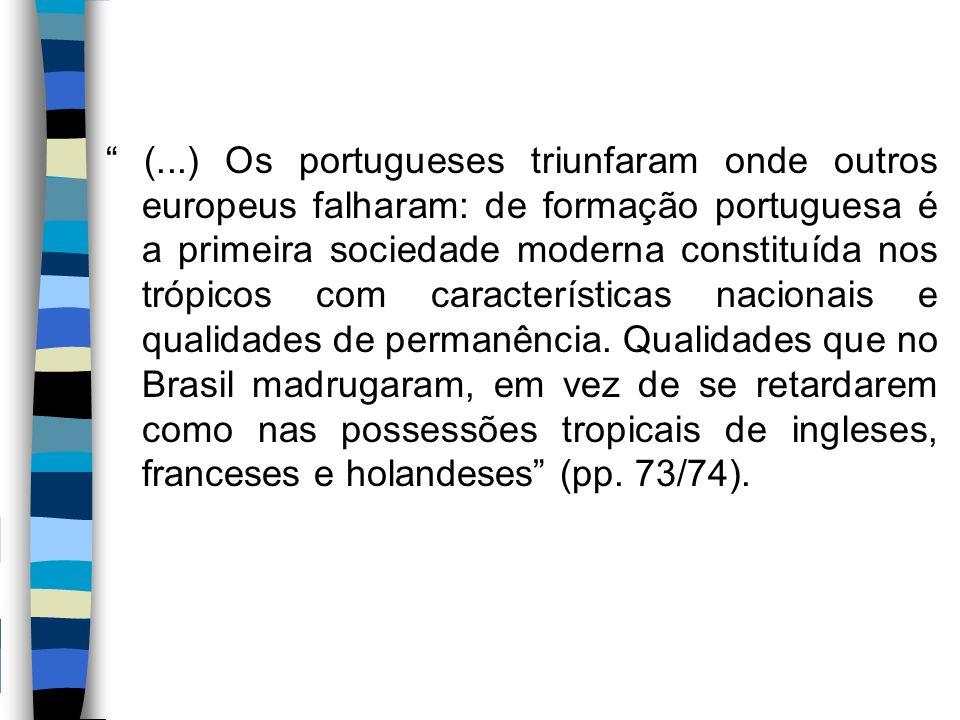 (...) Os portugueses triunfaram onde outros europeus falharam: de formação portuguesa é a primeira sociedade moderna constituída nos trópicos com características nacionais e qualidades de permanência.