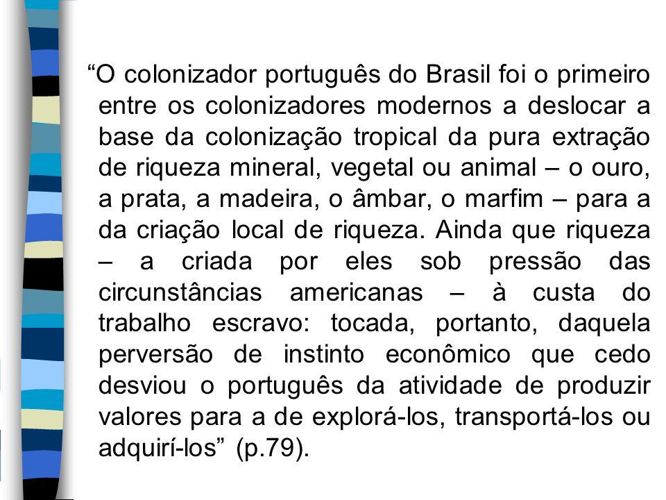 O colonizador português do Brasil foi o primeiro entre os colonizadores modernos a deslocar a base da colonização tropical da pura extração de riqueza mineral, vegetal ou animal – o ouro, a prata, a madeira, o âmbar, o marfim – para a da criação local de riqueza.
