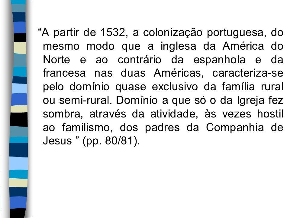 A partir de 1532, a colonização portuguesa, do mesmo modo que a inglesa da América do Norte e ao contrário da espanhola e da francesa nas duas Américas, caracteriza-se pelo domínio quase exclusivo da família rural ou semi-rural.