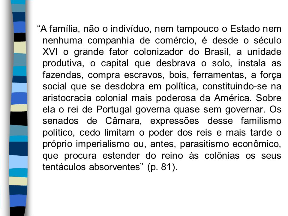A família, não o indivíduo, nem tampouco o Estado nem nenhuma companhia de comércio, é desde o século XVI o grande fator colonizador do Brasil, a unidade produtiva, o capital que desbrava o solo, instala as fazendas, compra escravos, bois, ferramentas, a força social que se desdobra em política, constituindo-se na aristocracia colonial mais poderosa da América.