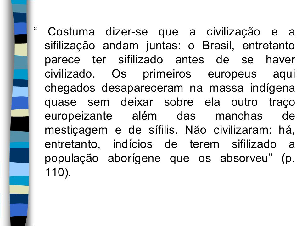 Costuma dizer-se que a civilização e a sifilização andam juntas: o Brasil, entretanto parece ter sifilizado antes de se haver civilizado.