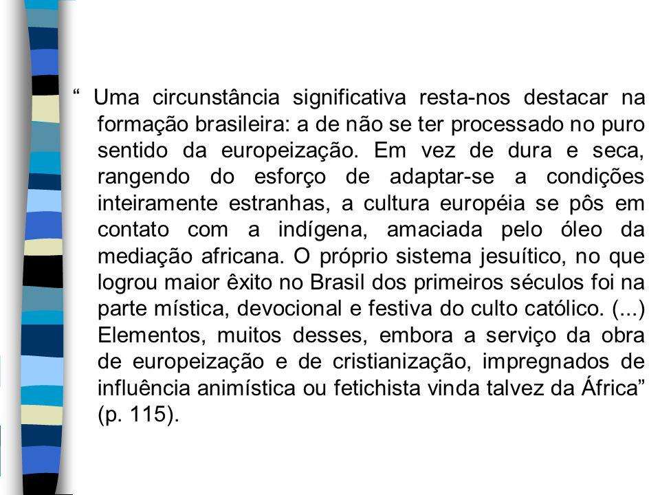 Uma circunstância significativa resta-nos destacar na formação brasileira: a de não se ter processado no puro sentido da europeização.
