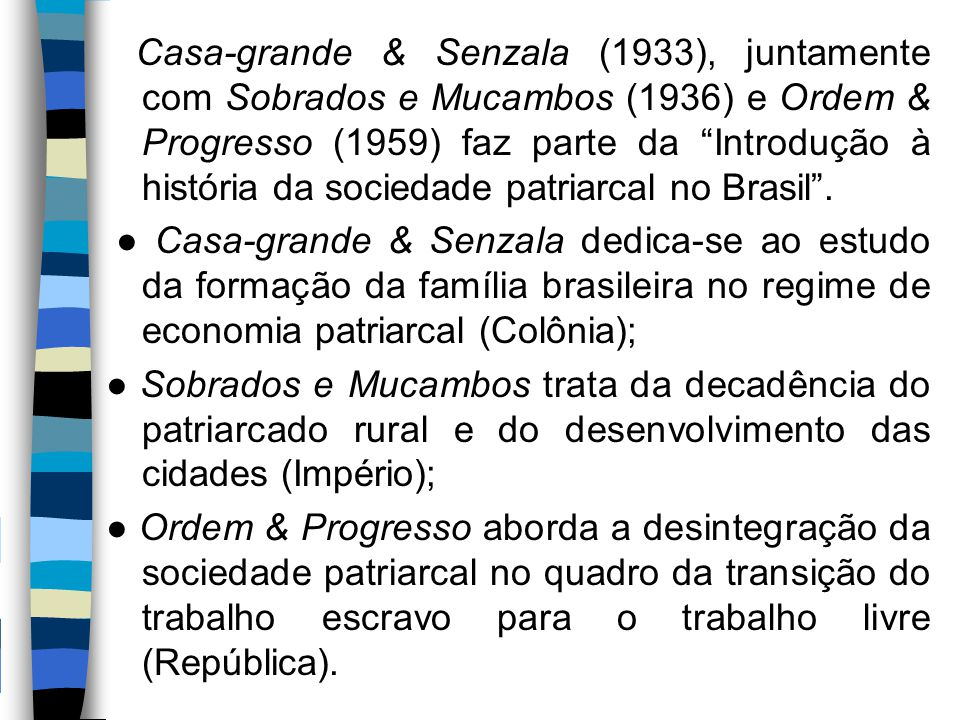 Casa-grande & Senzala (1933), juntamente com Sobrados e Mucambos (1936) e Ordem & Progresso (1959) faz parte da Introdução à história da sociedade patriarcal no Brasil .