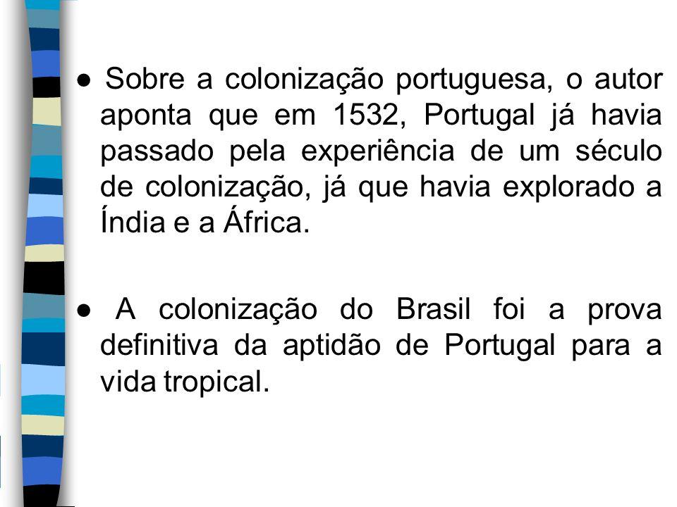 ● Sobre a colonização portuguesa, o autor aponta que em 1532, Portugal já havia passado pela experiência de um século de colonização, já que havia explorado a Índia e a África.
