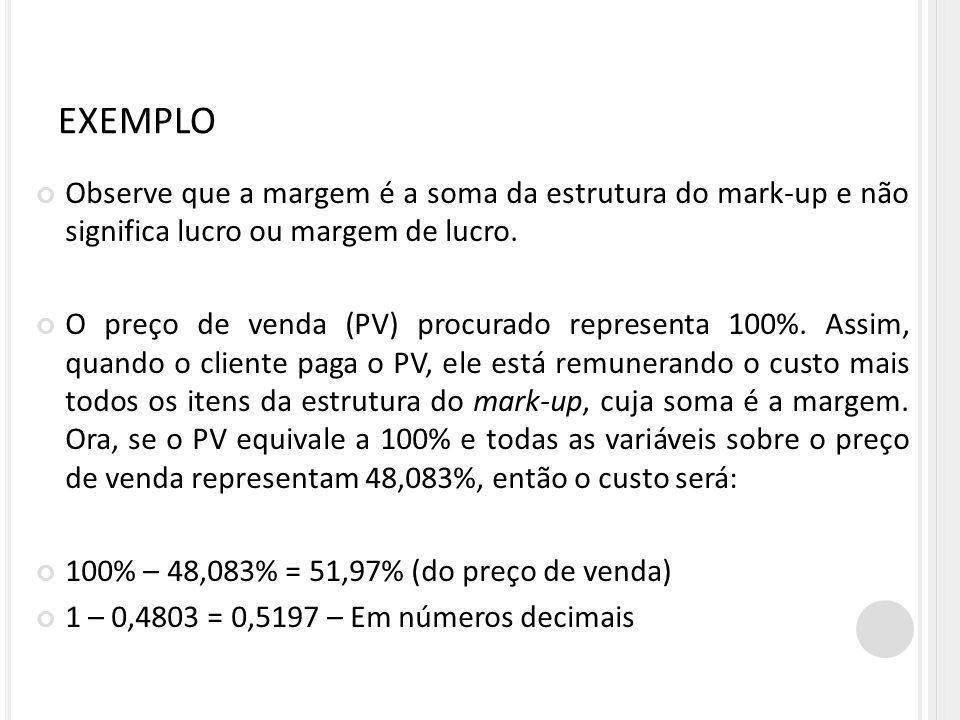 EXEMPLO Observe que a margem é a soma da estrutura do mark-up e não significa lucro ou margem de lucro.