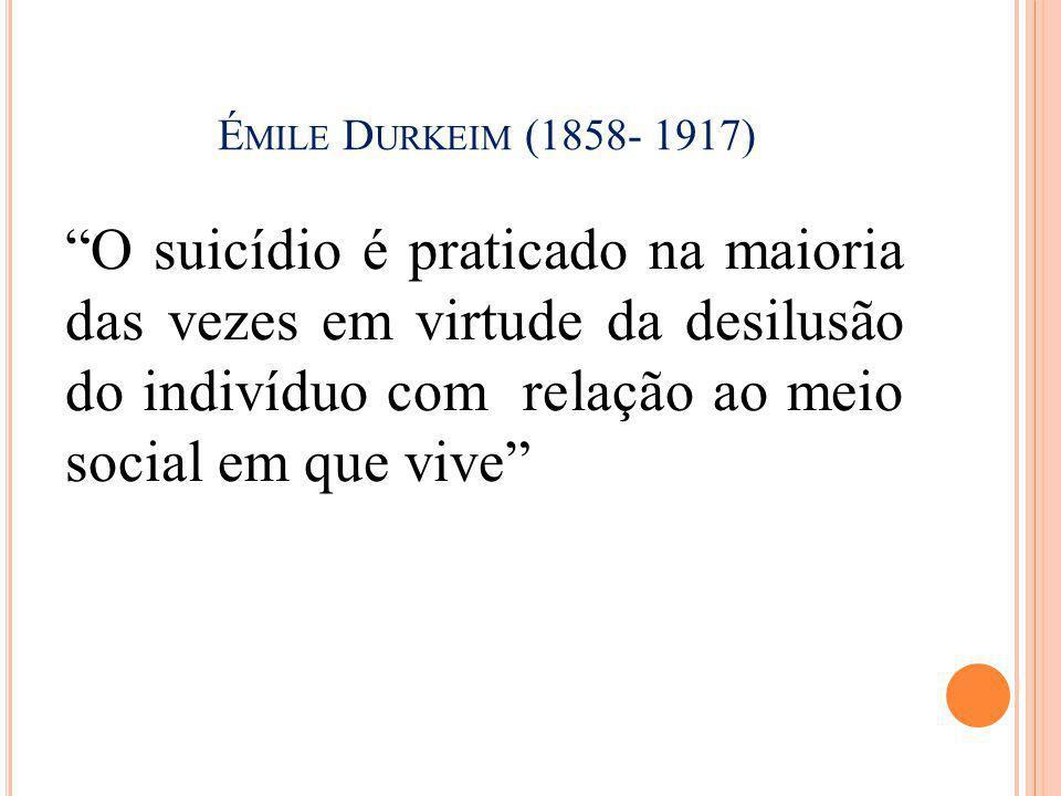 Émile Durkeim (1858- 1917) O suicídio é praticado na maioria das vezes em virtude da desilusão do indivíduo com relação ao meio social em que vive