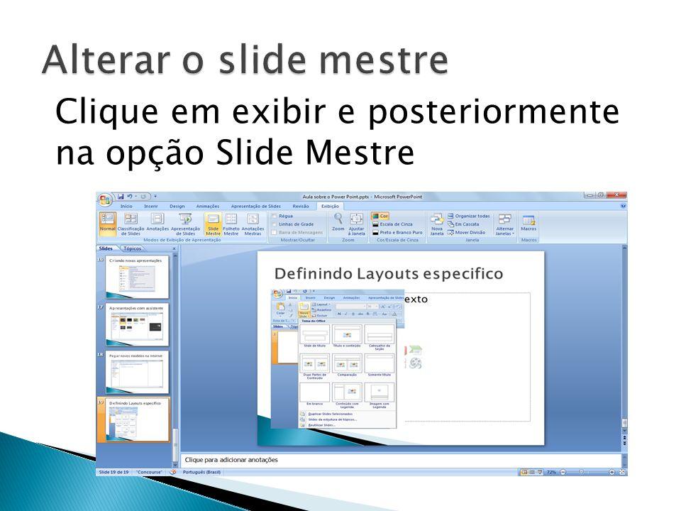 Alterar o slide mestre Clique em exibir e posteriormente na opção Slide Mestre