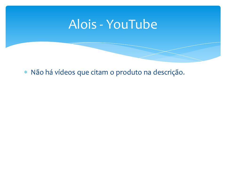 Alois - YouTube Não há vídeos que citam o produto na descrição.
