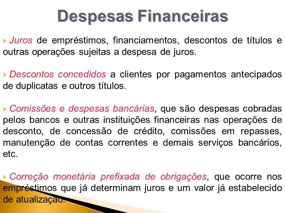 Despesas Financeiras Juros de empréstimos, financiamentos, descontos de títulos e outras operações sujeitas a despesa de juros.