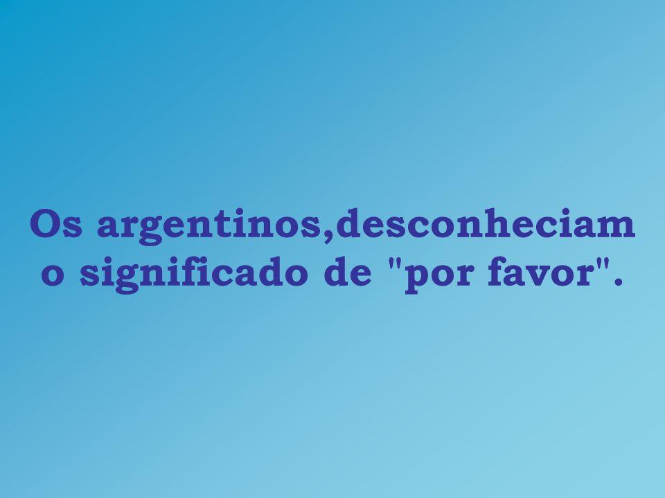 Os argentinos,desconheciam o significado de por favor .