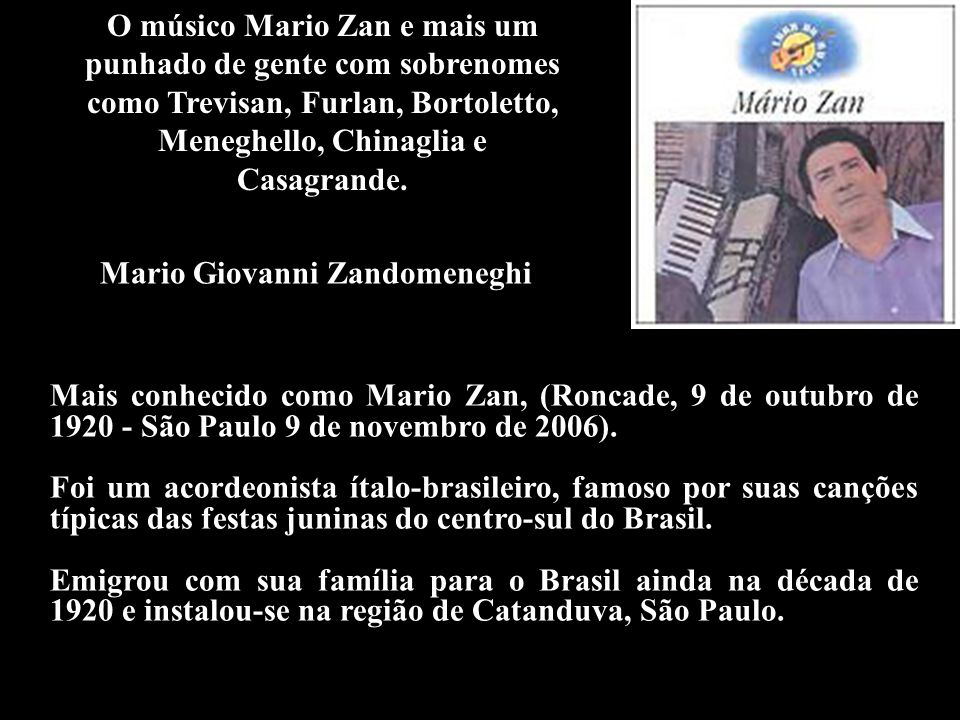 O músico Mario Zan e mais um punhado de gente com sobrenomes como Trevisan, Furlan, Bortoletto, Meneghello, Chinaglia e Casagrande.