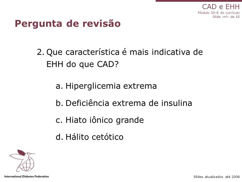 Pergunta de revisão Que característica é mais indicativa de EHH do que CAD Hiperglicemia extrema.