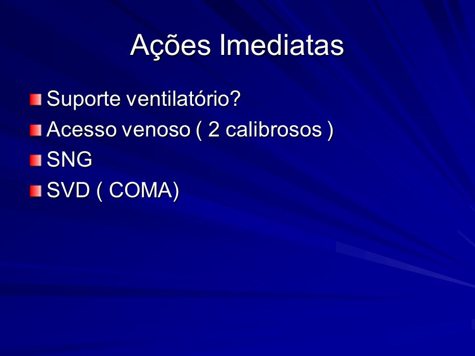 Ações Imediatas Suporte ventilatório Acesso venoso ( 2 calibrosos )