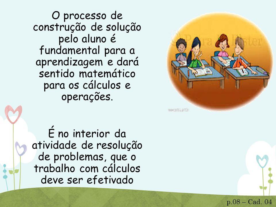O processo de construção de solução pelo aluno é fundamental para a aprendizagem e dará sentido matemático para os cálculos e operações. É no interior da atividade de resolução de problemas, que o trabalho com cálculos deve ser efetivado