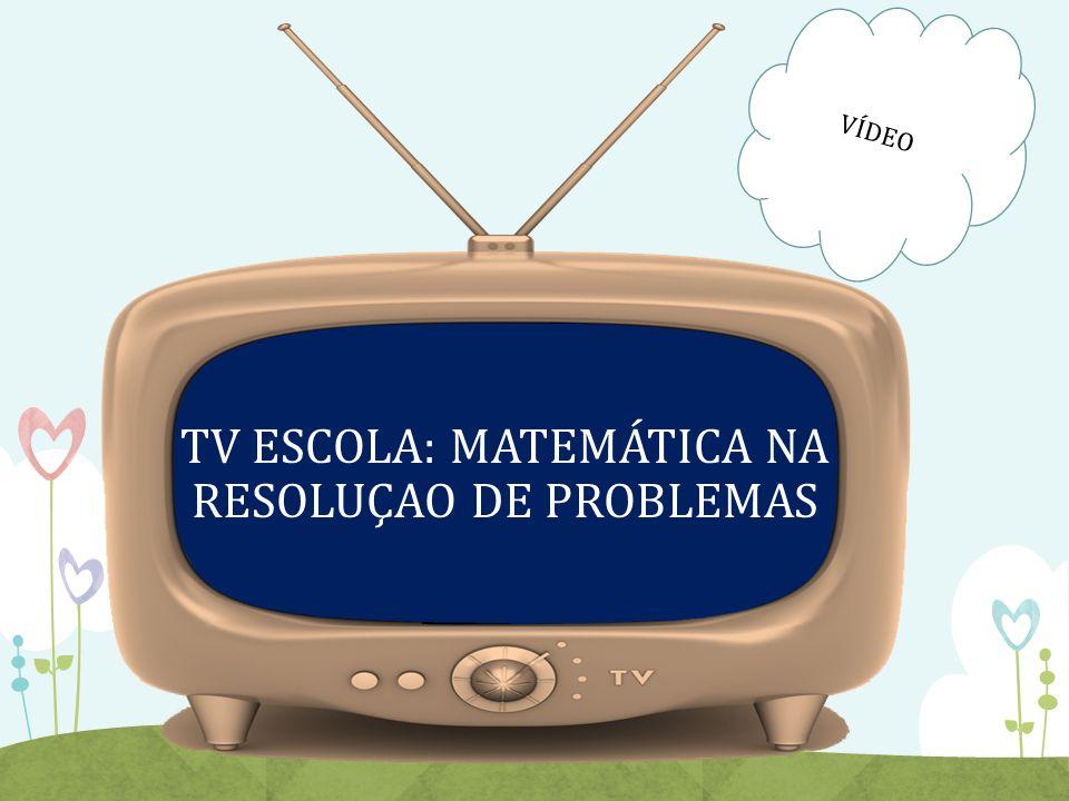 TV ESCOLA: MATEMÁTICA NA RESOLUÇAO DE PROBLEMAS