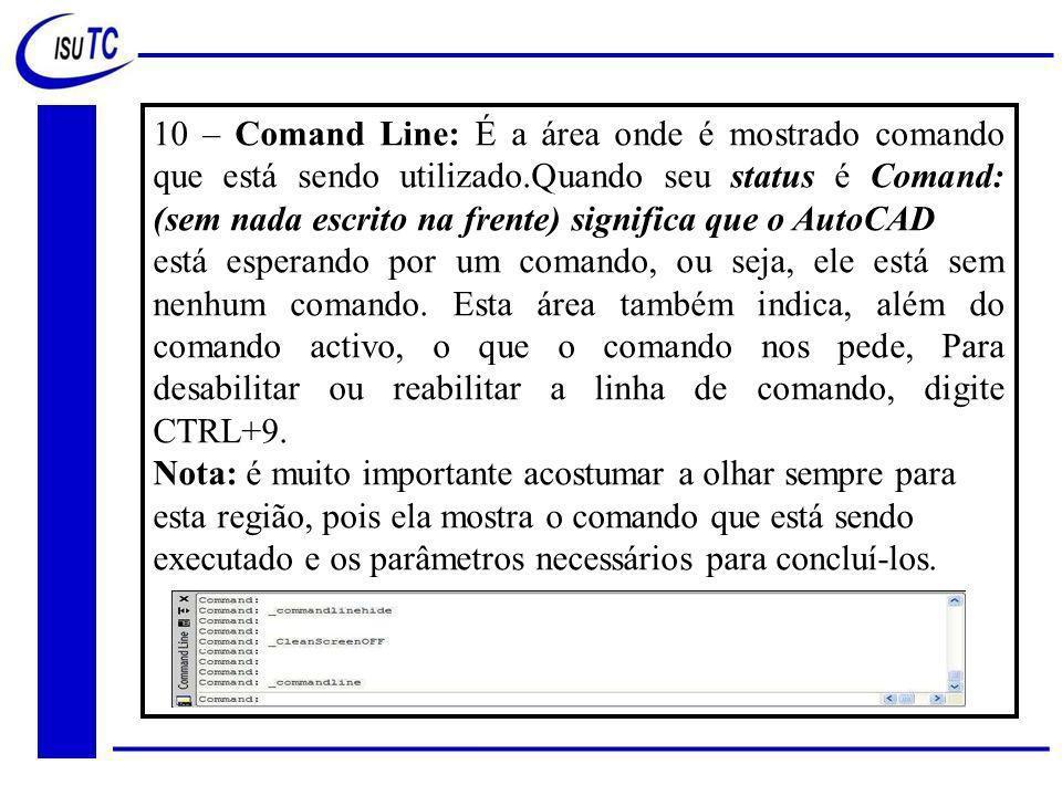 10 – Comand Line: É a área onde é mostrado comando que está sendo utilizado.Quando seu status é Comand: (sem nada escrito na frente) significa que o AutoCAD
