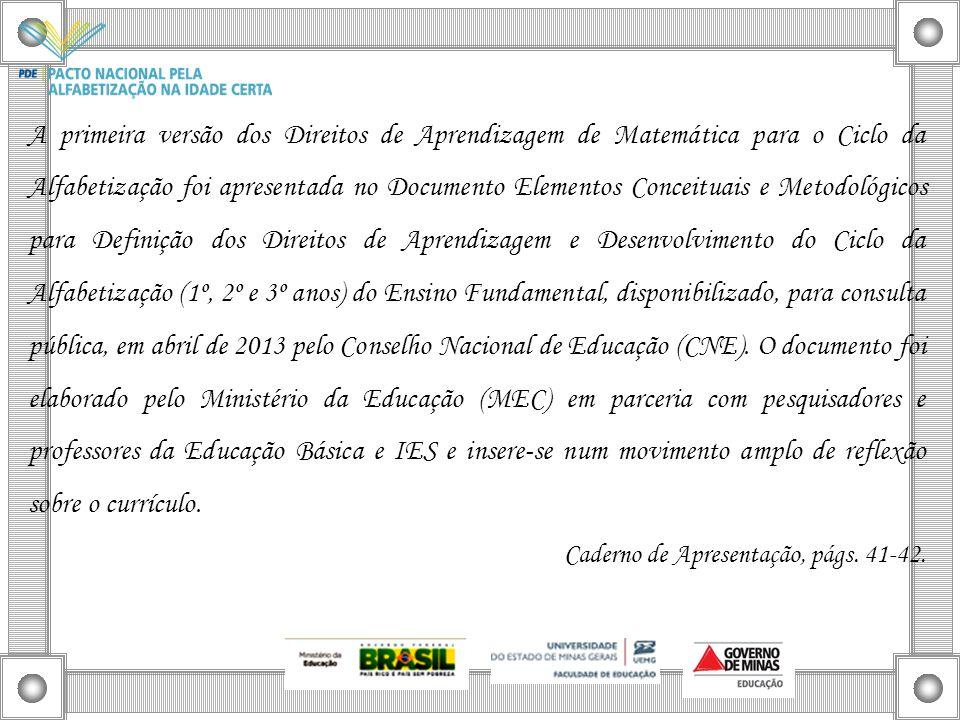 A primeira versão dos Direitos de Aprendizagem de Matemática para o Ciclo da Alfabetização foi apresentada no Documento Elementos Conceituais e Metodológicos para Definição dos Direitos de Aprendizagem e Desenvolvimento do Ciclo da Alfabetização (1º, 2º e 3º anos) do Ensino Fundamental, disponibilizado, para consulta pública, em abril de 2013 pelo Conselho Nacional de Educação (CNE). O documento foi elaborado pelo Ministério da Educação (MEC) em parceria com pesquisadores e professores da Educação Básica e IES e insere-se num movimento amplo de reflexão sobre o currículo.