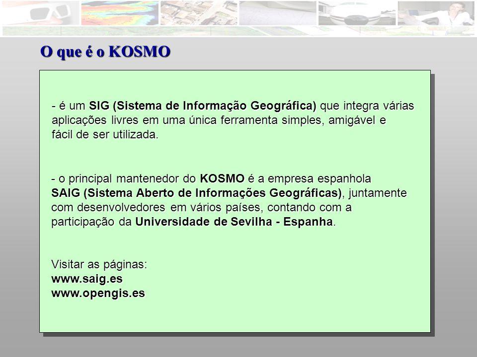 O que é o KOSMO é um SIG (Sistema de Informação Geográfica) que integra várias. aplicações livres em uma única ferramenta simples, amigável e.