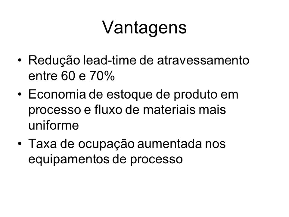 Vantagens Redução lead-time de atravessamento entre 60 e 70%