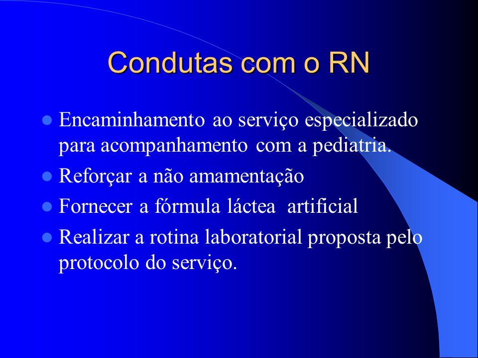 Condutas com o RN Encaminhamento ao serviço especializado para acompanhamento com a pediatria. Reforçar a não amamentação.