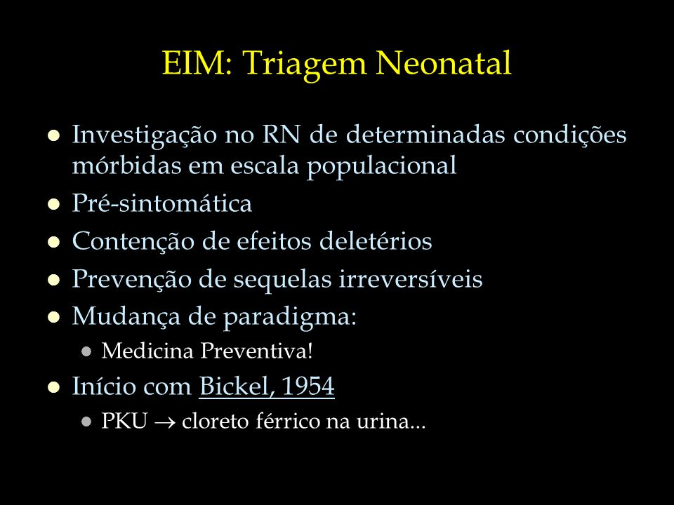 EIM: Triagem Neonatal Investigação no RN de determinadas condições mórbidas em escala populacional.