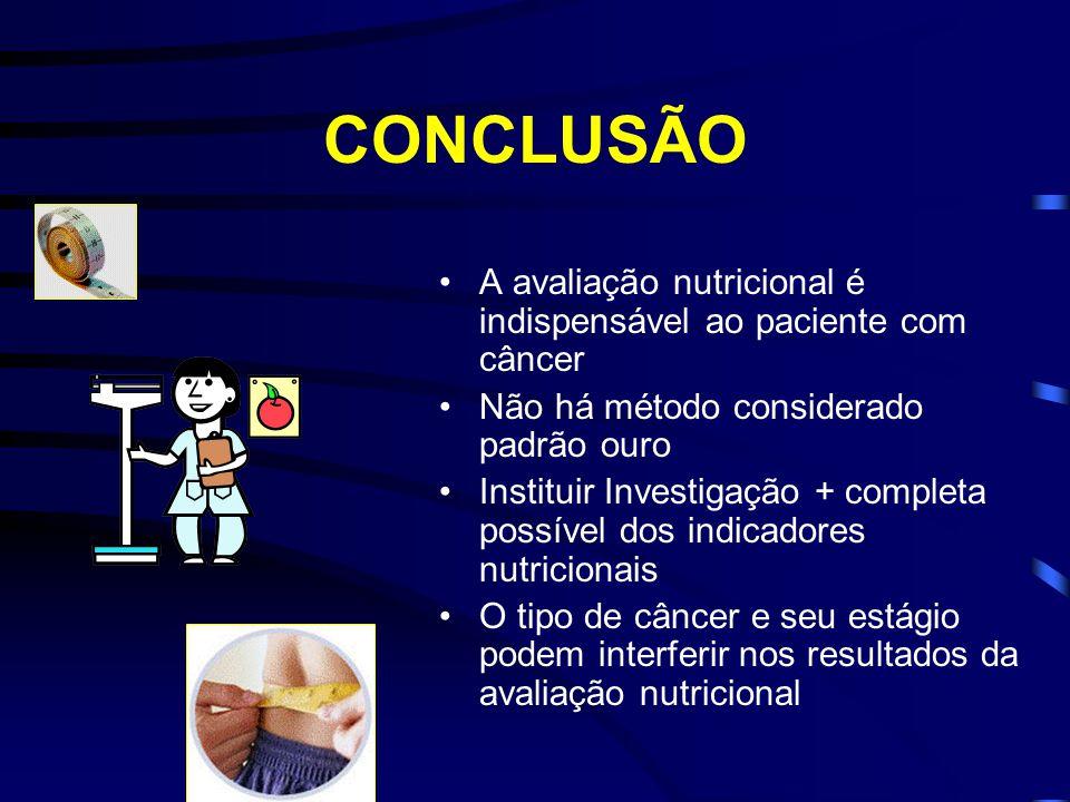 CONCLUSÃO A avaliação nutricional é indispensável ao paciente com câncer. Não há método considerado padrão ouro.