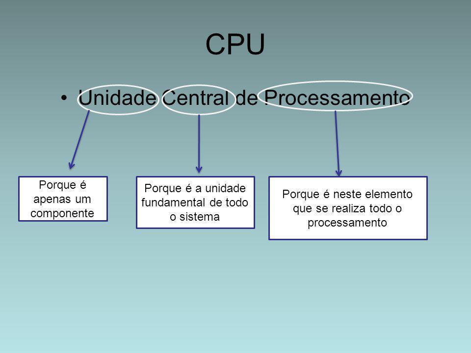 CPU Unidade Central de Processamento Porque é apenas um componente