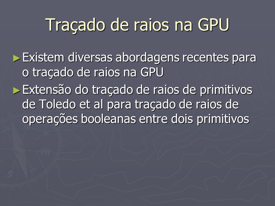 Traçado de raios na GPU Existem diversas abordagens recentes para o traçado de raios na GPU.