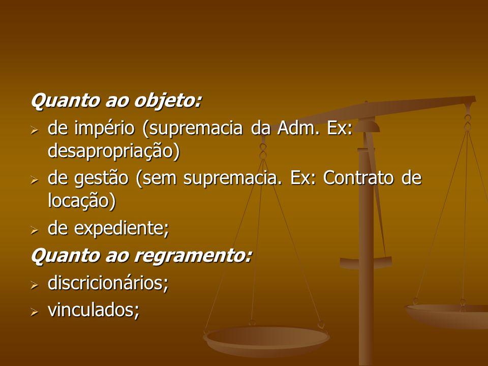 Quanto ao objeto: de império (supremacia da Adm. Ex: desapropriação) de gestão (sem supremacia. Ex: Contrato de locação)