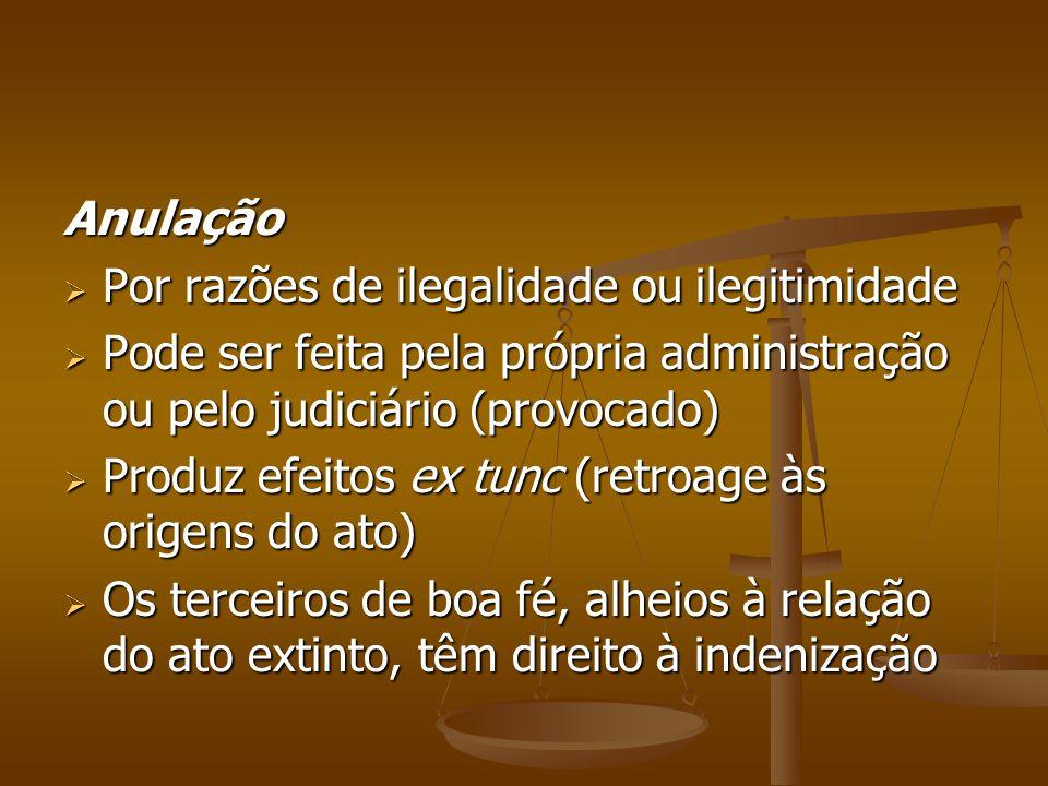 Anulação Por razões de ilegalidade ou ilegitimidade. Pode ser feita pela própria administração ou pelo judiciário (provocado)