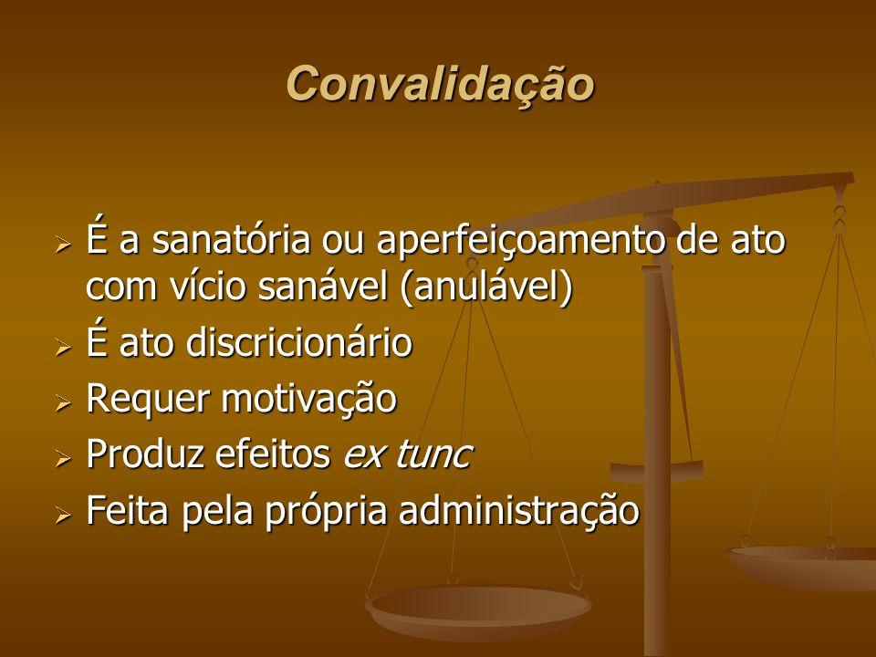 Convalidação É a sanatória ou aperfeiçoamento de ato com vício sanável (anulável) É ato discricionário.
