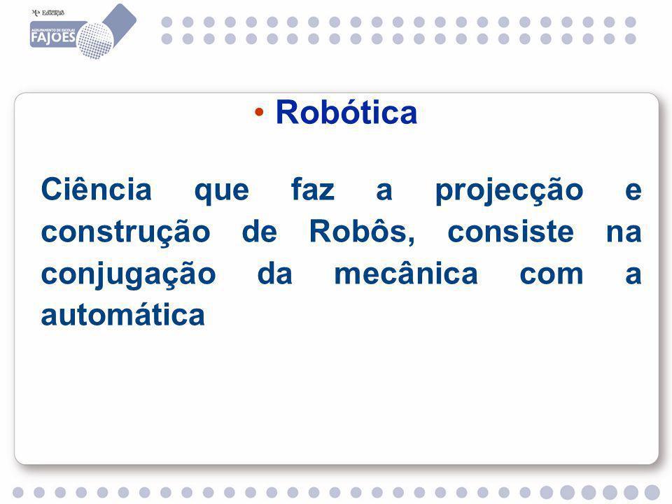 Robótica Ciência que faz a projecção e construção de Robôs, consiste na conjugação da mecânica com a automática.