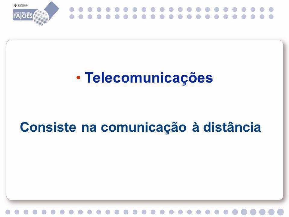 Telecomunicações Consiste na comunicação à distância