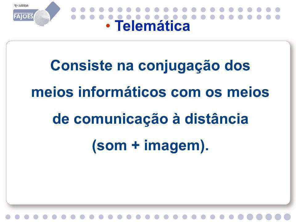 Telemática Consiste na conjugação dos meios informáticos com os meios de comunicação à distância (som + imagem).