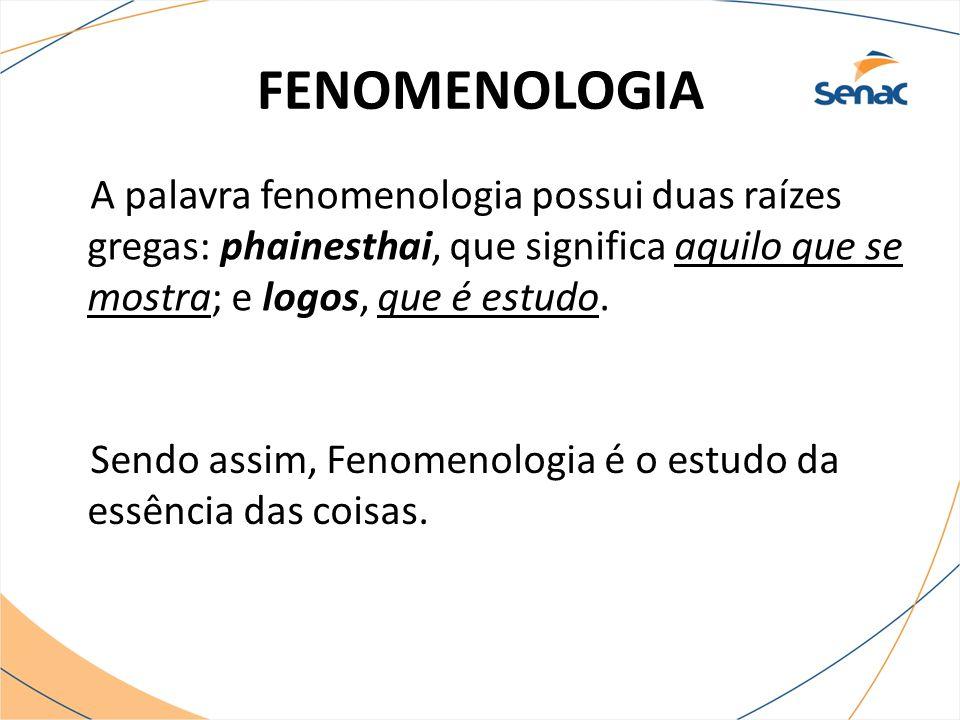 FENOMENOLOGIA A palavra fenomenologia possui duas raízes gregas: phainesthai, que significa aquilo que se mostra; e logos, que é estudo.