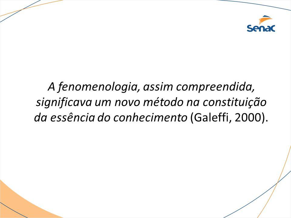 A fenomenologia, assim compreendida, significava um novo método na constituição da essência do conhecimento (Galeffi, 2000).